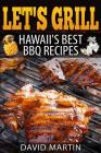 Let's Grill! Hawaii's Best BBQ Recipes: Barbecue Grilling, Smoking, and Slow Cooking Meats, Fish, Seafood, Sides, Vegetables, and Desserts Cover Image