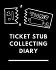 Ticket Stub Collecting Diary: Ticket Stub Diary Collection Ticket Date Details of The Tickets Purchased/Found From History Behind the Ticket Sketch/ Cover Image