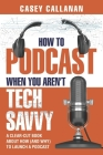How to Podcast When You Aren't Tech Savvy: A Clear-Cut Book about How (and Why) to Launch a Podcast Cover Image