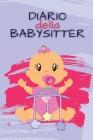 DIARIO della BABYSITTER: Quaderno di contatto tra genitori e tata per facilitare la comunicazione e la cura del bambino con varie sezioni compi Cover Image