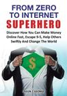 From Zero to Internet Superhero: Discover How You Can Make Money Online Fast, Quite Boring 9-5, Help Others Swiftly and Change the World. Cover Image