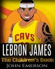LeBron James: The Children's Book: From A Boy To The King of Basketball. Awesome Illustrations. Fun, Inspirational and Motivational Cover Image