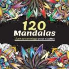 120 Mandalas Livre de Coloriage pour Adultes: Magnifique Livre de Coloriage pour Adultes Avec Plus de 120 Mandalas Merveilleux et Relaxants pour Soula Cover Image