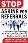 Stop Asking for Referrals: A Revolutionary New Strategy for Building a Financial Service Business That Sells Itself Cover Image