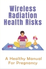 Wireless Radiation Health Risks: A Healthy Manual For Pregnancy: Is It Bad To Put Your Phone On Your Stomach While Pregnant Cover Image