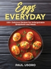 Eggs Everyday: 100+ Delicious Recipes for Unforgettable Breakfasts and Meals Cover Image