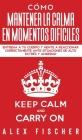 Cómo Mantener la Calma en Momentos Difíciles: Entrena a tu Cuerpo y Mente a Reaccionar Correctamente ante Situaciones de Alto Estrés y Ansiedad Cover Image
