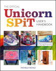 The Official Unicorn Spit User's Handbook: Let Your Creative Juices Flow with Over 50 Colorful Projects for Home Decor, Apparel, Artwork, and Much Mor Cover Image