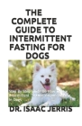 The Complete Guide to Intermittent Fasting for Dogs: Step By Step Guide On How To Use Intermittent To Cure Various Disease In Dogs Cover Image