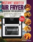 Instant Vortex Air Fryer Cookbook For Beginners: Fresh & Healthy Instant Vortex Air Fryer Oven Recipes Anyone Can Cook Cover Image