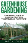 Greenhouse Gardening - A Beginners Guide to Growing Fruit and Vegetables All Yea Cover Image
