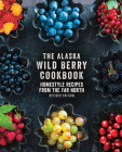 The Alaska Wild Berry Cookbook: Homestyle Recipes from the Far North, Revised Edition Cover Image