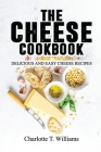 The Cheese Cookbook: Delicious and Easy Cheese Recipes Cover Image