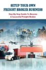 Setup Your Own Freight Broker Business: Step By Step Guide To Become A Successful Freight Broker: Books For Business Brokers Cover Image