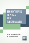 Behind The Veil In Persia And Turkish Arabia: An Account Of An Englishwoman's Eight Years' Residence Amongst The Women Of The East With Narratives Of Cover Image
