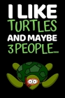 I Like Turtles And Maybe 3 People...: Notebook/Journal (6