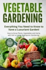 Vegetable Gardening: Everything You Need to Know to have a Luxuriant Garden! How to Grow Plants, Vegetables and Herbs with Soil or Using Hy Cover Image