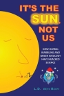 It's The Sun, Not Us: How Global Warbling and Green Ideology have Hijacked Science Cover Image