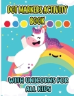 Dot Markers Activity Book with Unicorns for all Kids: Cool Dot Markers Coloring Book for Toddlers, Kids, Children, Preschooler, Kindergarten Activitie Cover Image