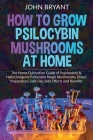 How to Grow Psilocybin Mushrooms at Home: The Home Cultivation Guide of Psychedelic & Hallucinogenic Psilocybin Magic Mushrooms, Doses Preparation, Sa Cover Image