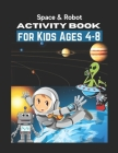 Space & Robot Activity Book for Kids Ages 4-8: Awesome Robot & Outer Space Coloring with Planets, Astronauts, Space Ships, Rockets (Children's Colorin Cover Image