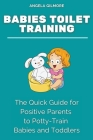 Babies Toilet Training: The Quick Guide for Positive Parents to Potty-Train Babies and Toddlers Cover Image