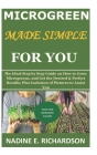 Microgreen Made Simple for You: The Ideal Step by Step Guide on How to Grow Microgreens, and Get the Desired & Perfect Results; Plus Inclusion of Pict Cover Image