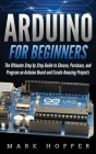 Arduino for Beginners: How to Choose, Purchase, and Program an Arduino Board to Create Amazing Projects Step by Step Cover Image
