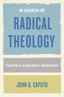 In Search of Radical Theology: Expositions, Explorations, Exhortations (Perspectives in Continental Philosophy) Cover Image