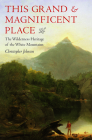 This Grand and Magnificent Place: The Wilderness Heritage of the White Mountains (Revisiting New England) Cover Image
