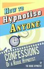 How to Hypnotise Anyone: Confessions of a Rogue Hypnotist Cover Image