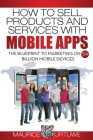 How to Sell Products and Services with Mobile Apps: The Blueprint to Marketing on 5.4 Billion Mobile Devices Cover Image