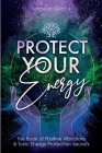 Protect Your Energy: The Book of Positive Vibrations & Toxic Energy Protection Secrets Cover Image
