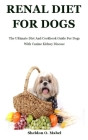 Renal Diet For Dogs: The Ultimate Diet And Cookbook Guide For Dogs With Canine Kidney Disease Cover Image