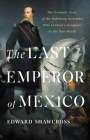The Last Emperor of Mexico: The Dramatic Story of the Habsburg Archduke Who Created a Kingdom in the New World Cover Image
