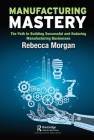 Manufacturing Mastery: The Path to Building Successful and Enduring Manufacturing Businesses Cover Image