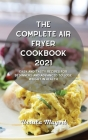 The Complete Air Fryer Cookbook 2021: Easy and Tasty Recipes for Beginners and Advanced to Lose Weight in Health Cover Image