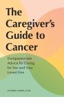 The Caregiver's Guide to Cancer: Compassionate Advice for Caring for You and Your Loved One Cover Image