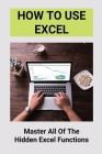 How To Use Excel: Master All Of The Hidden Excel Functions: Excel For Dummies Book Cover Image