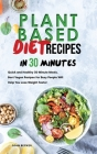 Plant Based Diet Recipes in 30 Minutes: Quick and Healthy 30-Minute Meals, Best Vegan Recipes for Busy People Will Help You Lose Weight Faster Cover Image