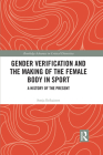 Gender Verification and the Making of the Female Body in Sport: A History of the Present (Routledge Advances in Critical Diversities) Cover Image