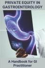Private Equity In Gastroenterology: A Handbook for GI Practitioner: Gastroenterology Future Trends Cover Image