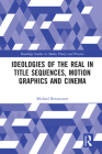 Ideologies of the Real in Title Sequences, Motion Graphics and Cinema (Routledge Studies in Media Theory and Practice) Cover Image