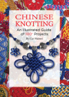 Chinese Knotting: An Illustrated Guide of 100+ Projects Cover Image