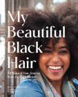 My Beautiful Black Hair: 101 Natural Hair Stories from the Sisterhood Cover Image