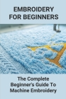 Embroidery For Beginners: The Complete Beginner's Guide To Machine Embroidery: Machine Embroidery Tips Cover Image