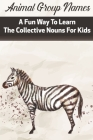 Animal Group Names A Fun Way To Learn The Collective Nouns For Kids: Fans Of Animals Cover Image