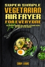 Super Simple Vegetarian Air Fryer For Everyone: The Essential Cookbook With Amazing Vegetarian Recipes For Your Air Frying Cooking Cover Image
