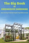 The Big Book Of Greenhouse Gardening: Start Growing Fresh And Organic Vegetables At Home: Organic Gardening For Everyone Cover Image