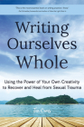 Writing Ourselves Whole: Using the Power of Your Own Creativity to Recover and Heal from Sexual Trauma Cover Image